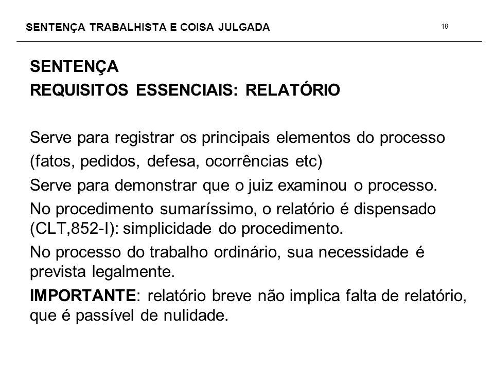 SENTENÇA TRABALHISTA E COISA JULGADA SENTENÇA REQUISITOS ESSENCIAIS: RELATÓRIO Serve para registrar os principais elementos do processo (fatos, pedido