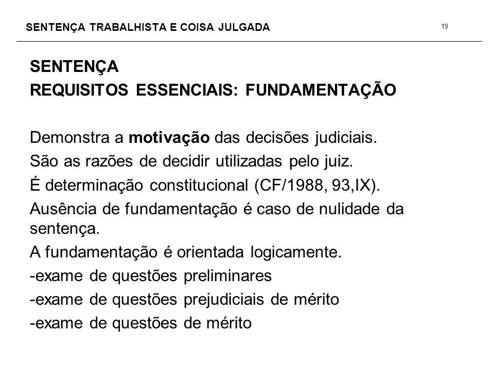 SENTENÇA TRABALHISTA E COISA JULGADA SENTENÇA REQUISITOS ESSENCIAIS: FUNDAMENTAÇÃO Demonstra a motivação das decisões judiciais. São as razões de deci