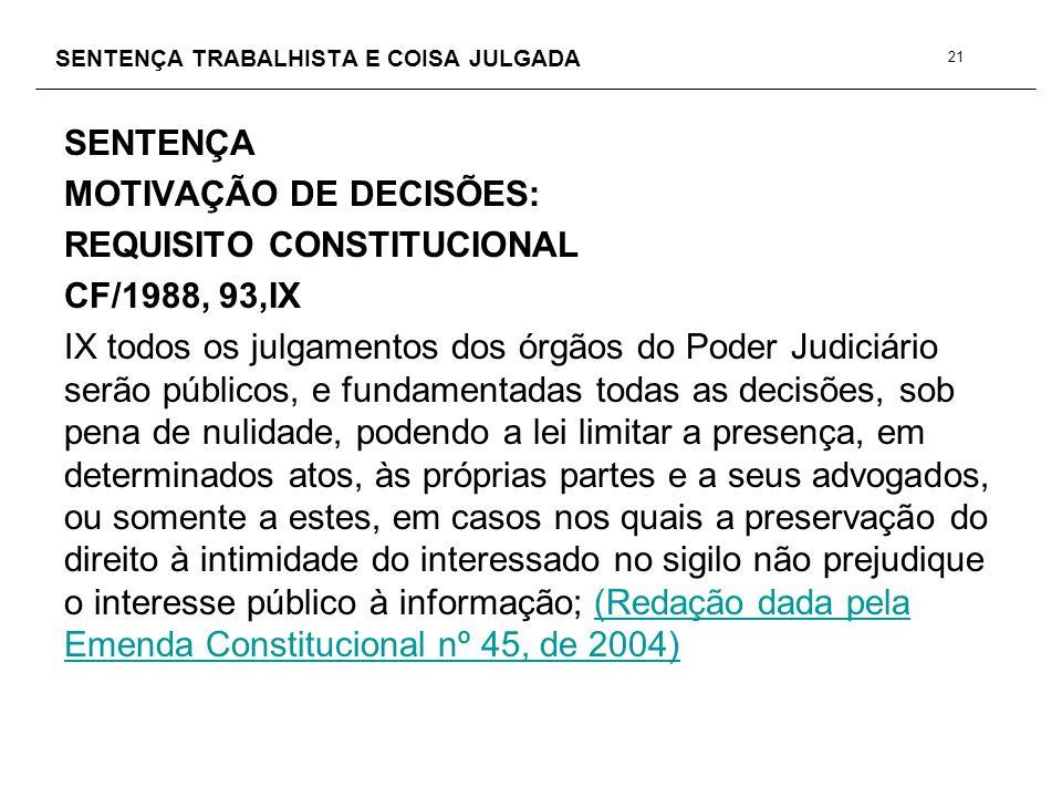 SENTENÇA TRABALHISTA E COISA JULGADA SENTENÇA MOTIVAÇÃO DE DECISÕES: REQUISITO CONSTITUCIONAL CF/1988, 93,IX IX todos os julgamentos dos órgãos do Pod