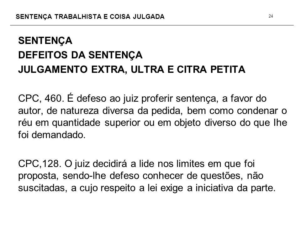 SENTENÇA TRABALHISTA E COISA JULGADA SENTENÇA DEFEITOS DA SENTENÇA JULGAMENTO EXTRA, ULTRA E CITRA PETITA CPC, 460. É defeso ao juiz proferir sentença