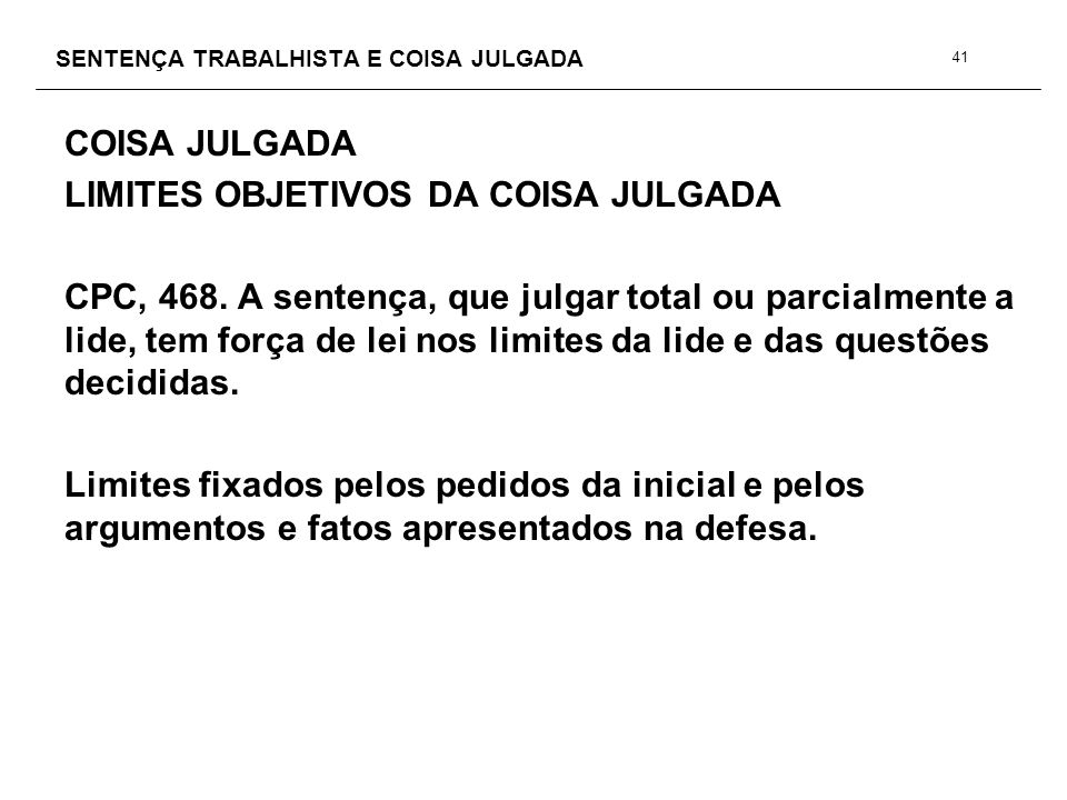 SENTENÇA TRABALHISTA E COISA JULGADA COISA JULGADA LIMITES OBJETIVOS DA COISA JULGADA CPC, 468. A sentença, que julgar total ou parcialmente a lide, t