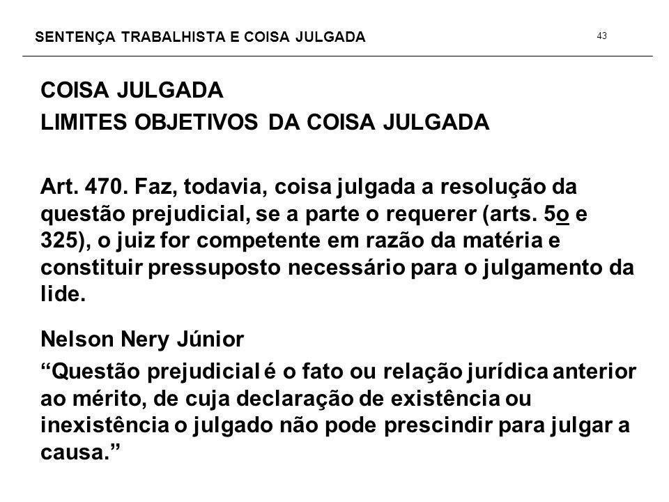 SENTENÇA TRABALHISTA E COISA JULGADA COISA JULGADA LIMITES OBJETIVOS DA COISA JULGADA Art. 470. Faz, todavia, coisa julgada a resolução da questão pre