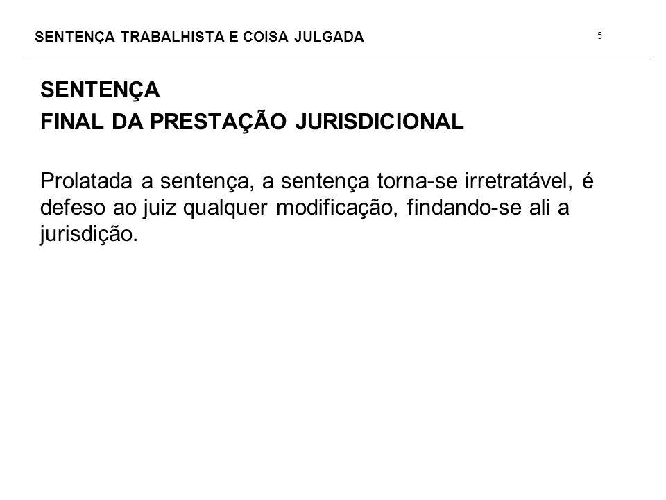 SENTENÇA TRABALHISTA E COISA JULGADA SENTENÇA FINAL DA PRESTAÇÃO JURISDICIONAL Prolatada a sentença, a sentença torna-se irretratável, é defeso ao jui