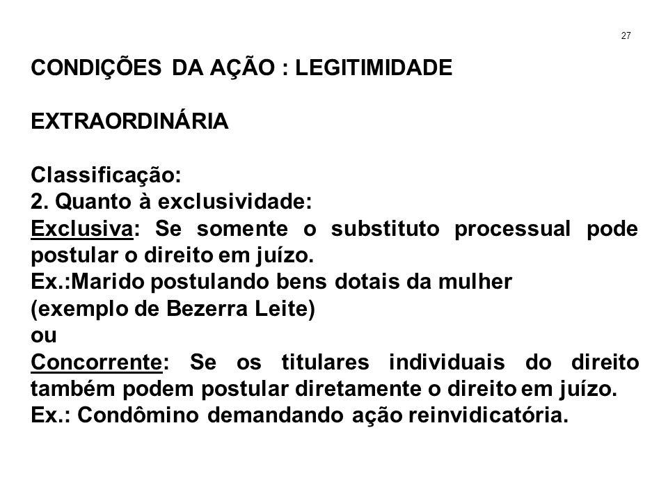 CONDIÇÕES DA AÇÃO : LEGITIMIDADE EXTRAORDINÁRIA Classificação: 2. Quanto à exclusividade: Exclusiva: Se somente o substituto processual pode postular
