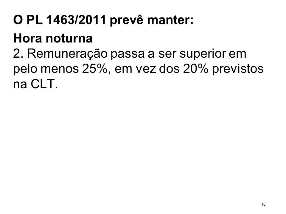 O PL 1463/2011 prevê manter: Hora noturna 2. Remuneração passa a ser superior em pelo menos 25%, em vez dos 20% previstos na CLT. 16