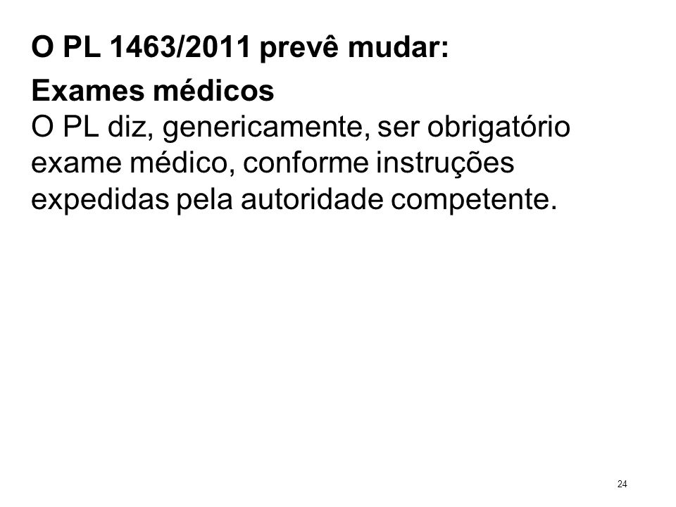 O PL 1463/2011 prevê mudar: Exames médicos O PL diz, genericamente, ser obrigatório exame médico, conforme instruções expedidas pela autoridade compet