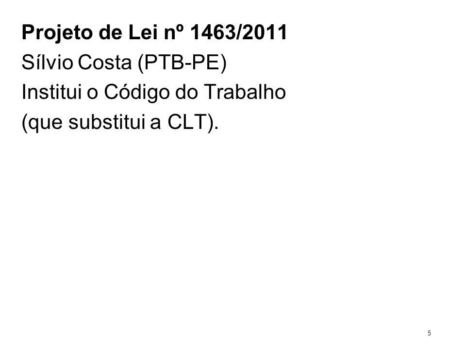 Projeto de Lei nº 1463/2011 Sílvio Costa (PTB-PE) Institui o Código do Trabalho (que substitui a CLT). 5