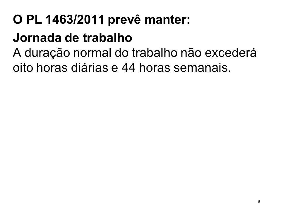 O PL 1463/2011 prevê manter: Jornada de trabalho A duração normal do trabalho não excederá oito horas diárias e 44 horas semanais. 8