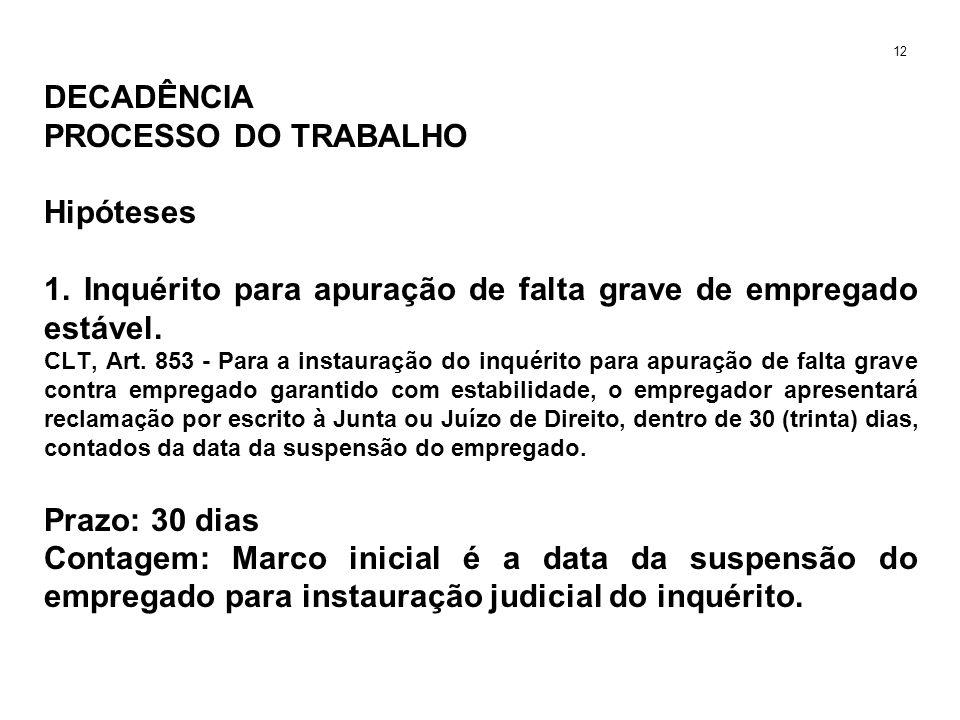 DECADÊNCIA PROCESSO DO TRABALHO Hipóteses 1. Inquérito para apuração de falta grave de empregado estável. CLT, Art. 853 - Para a instauração do inquér