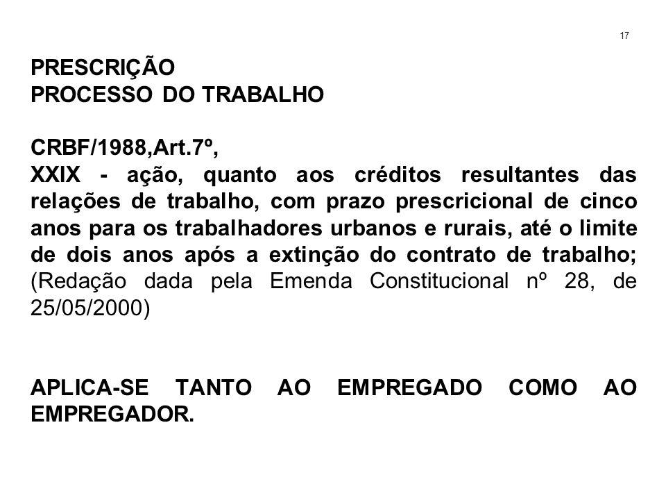 PRESCRIÇÃO PROCESSO DO TRABALHO CRBF/1988,Art.7º, XXIX - ação, quanto aos créditos resultantes das relações de trabalho, com prazo prescricional de ci