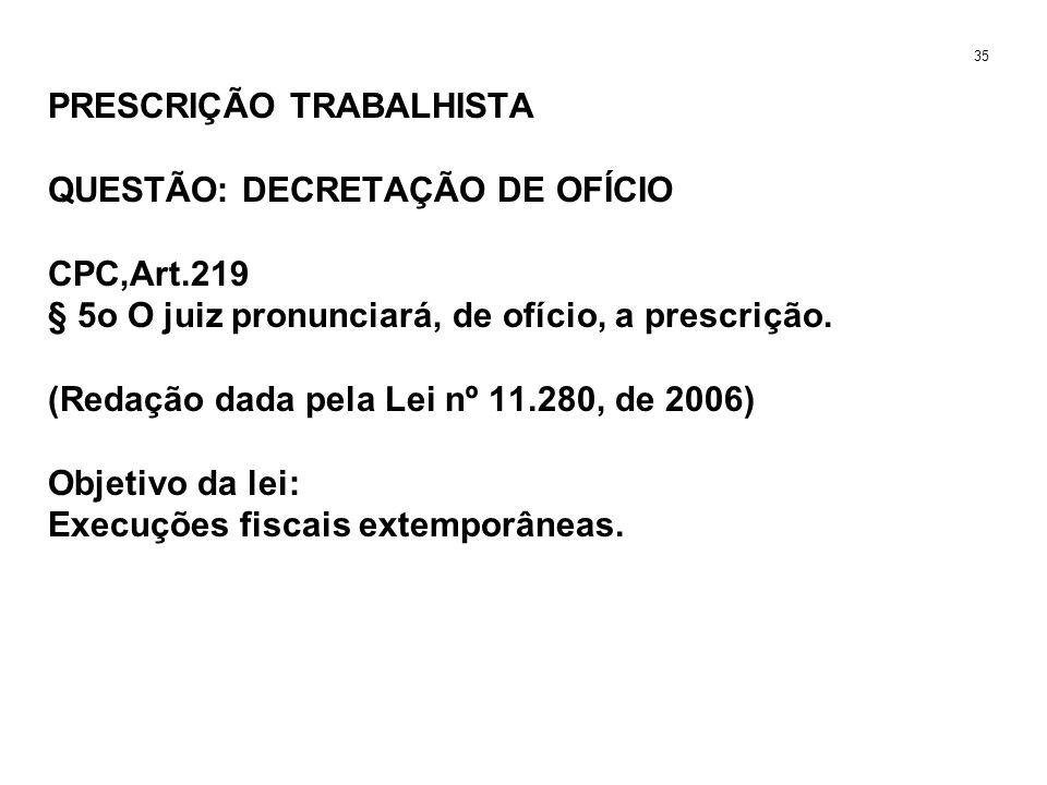 PRESCRIÇÃO TRABALHISTA QUESTÃO: DECRETAÇÃO DE OFÍCIO CPC,Art.219 § 5o O juiz pronunciará, de ofício, a prescrição. (Redação dada pela Lei nº 11.280, d