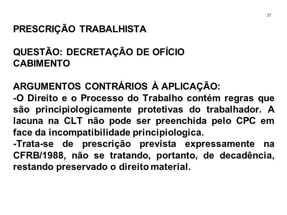 PRESCRIÇÃO TRABALHISTA QUESTÃO: DECRETAÇÃO DE OFÍCIO CABIMENTO ARGUMENTOS CONTRÁRIOS À APLICAÇÃO: -O Direito e o Processo do Trabalho contém regras qu