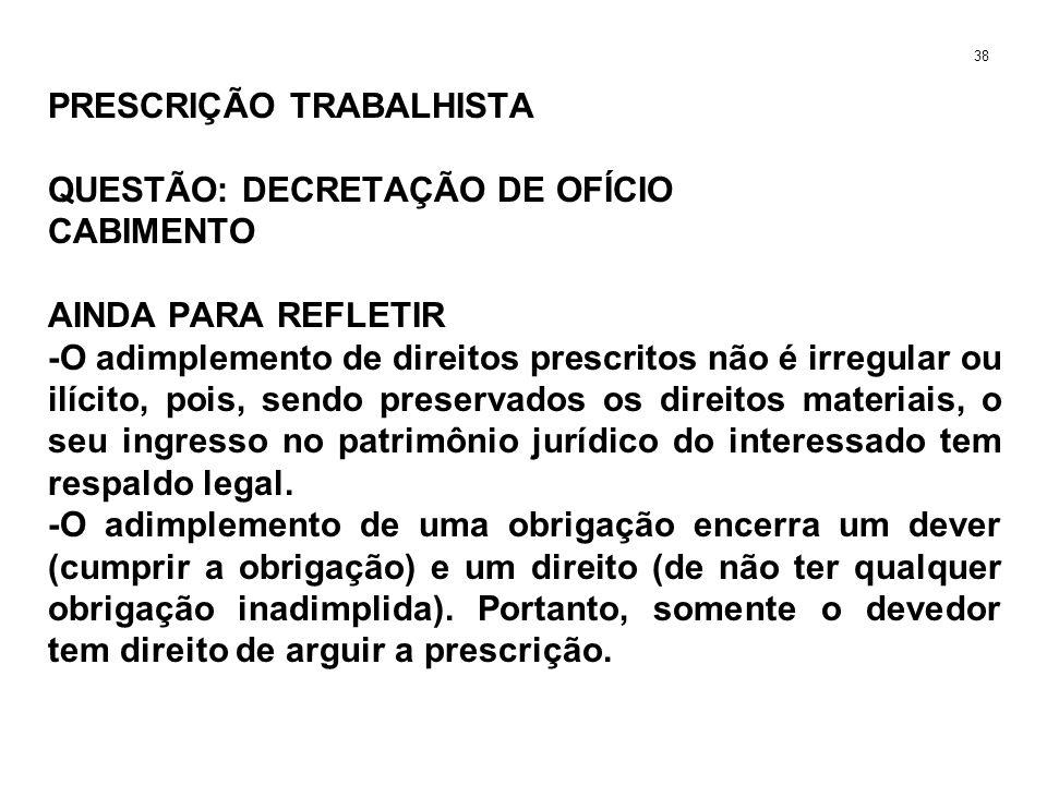 PRESCRIÇÃO TRABALHISTA QUESTÃO: DECRETAÇÃO DE OFÍCIO CABIMENTO AINDA PARA REFLETIR -O adimplemento de direitos prescritos não é irregular ou ilícito,