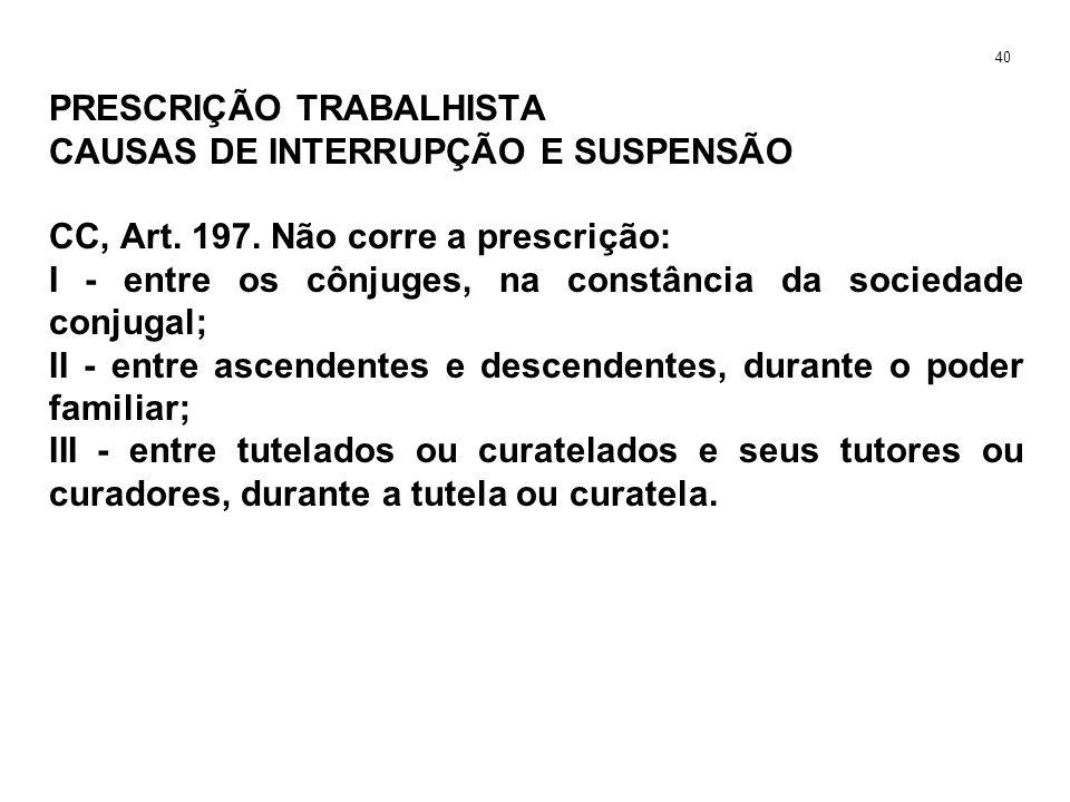 PRESCRIÇÃO TRABALHISTA CAUSAS DE INTERRUPÇÃO E SUSPENSÃO CC, Art. 197. Não corre a prescrição: I - entre os cônjuges, na constância da sociedade conju