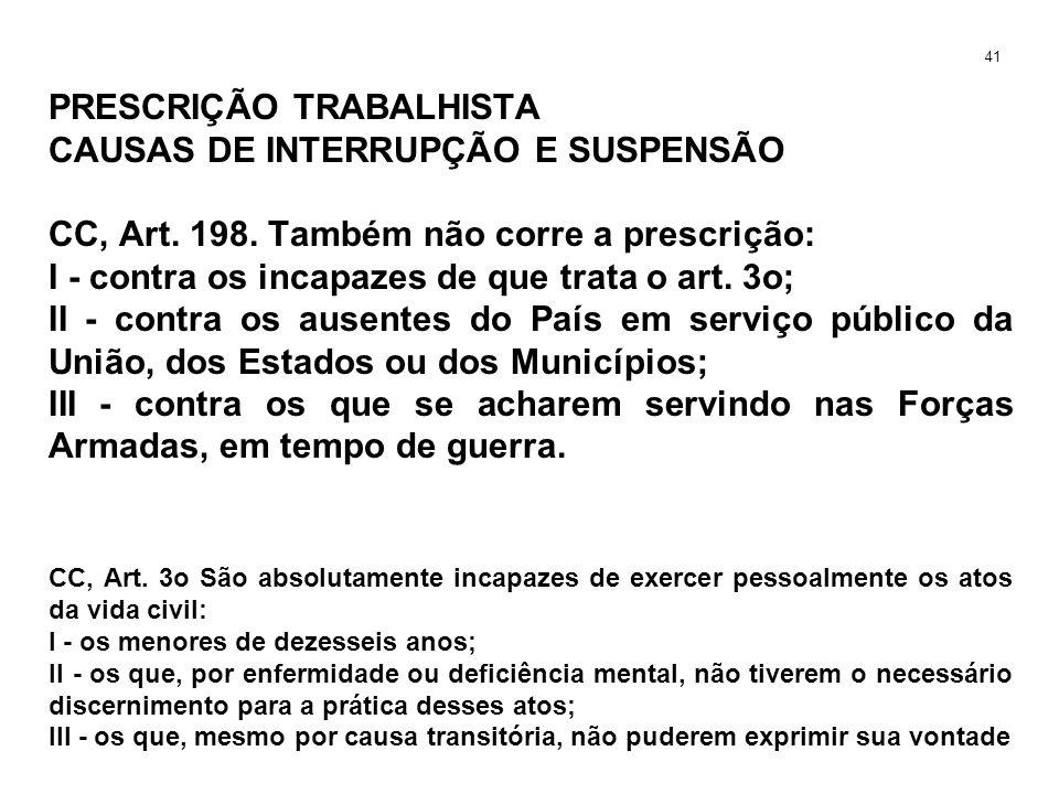 PRESCRIÇÃO TRABALHISTA CAUSAS DE INTERRUPÇÃO E SUSPENSÃO CC, Art. 198. Também não corre a prescrição: I - contra os incapazes de que trata o art. 3o;