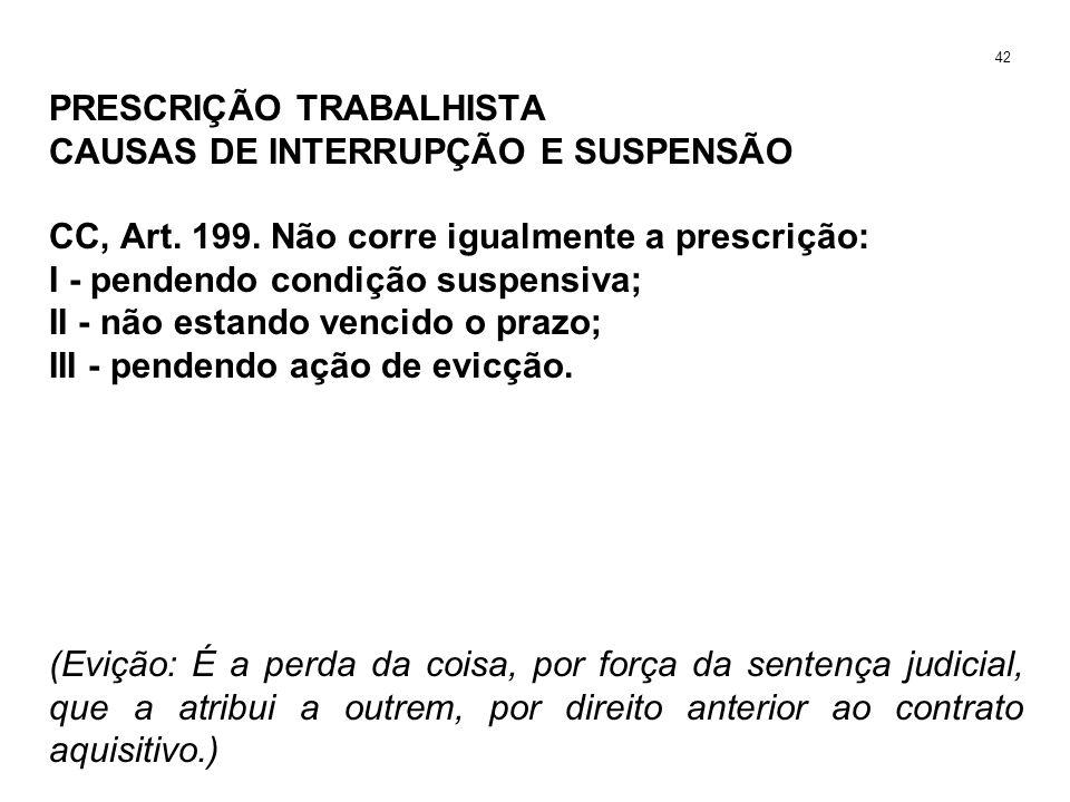 PRESCRIÇÃO TRABALHISTA CAUSAS DE INTERRUPÇÃO E SUSPENSÃO CC, Art. 199. Não corre igualmente a prescrição: I - pendendo condição suspensiva; II - não e