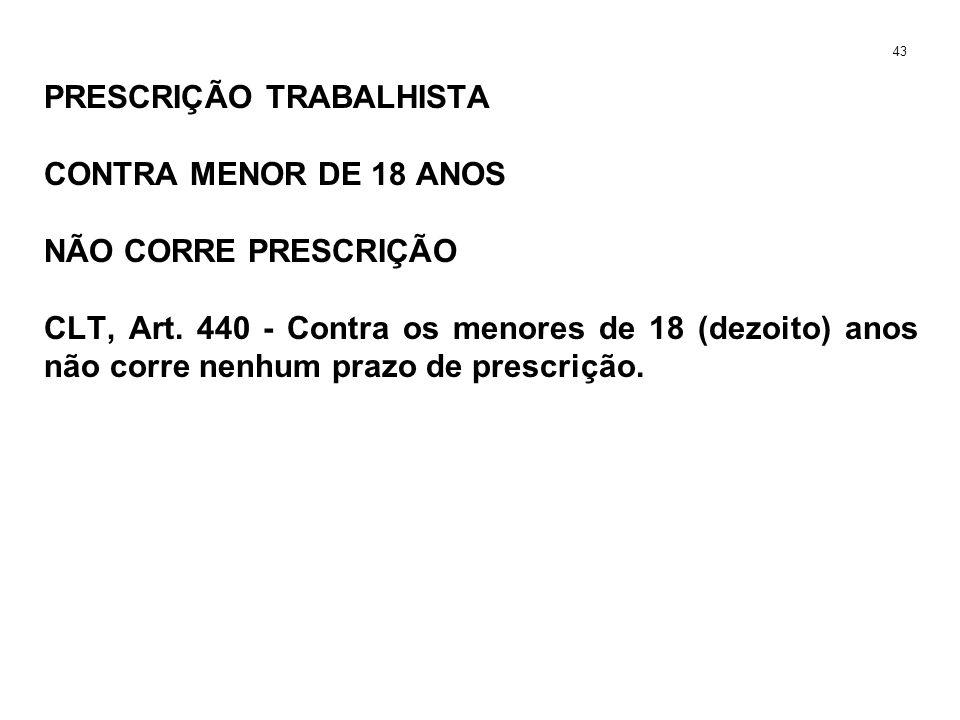 PRESCRIÇÃO TRABALHISTA CONTRA MENOR DE 18 ANOS NÃO CORRE PRESCRIÇÃO CLT, Art. 440 - Contra os menores de 18 (dezoito) anos não corre nenhum prazo de p