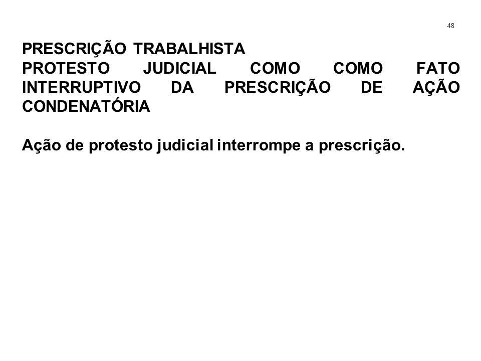 PRESCRIÇÃO TRABALHISTA PROTESTO JUDICIAL COMO COMO FATO INTERRUPTIVO DA PRESCRIÇÃO DE AÇÃO CONDENATÓRIA Ação de protesto judicial interrompe a prescri