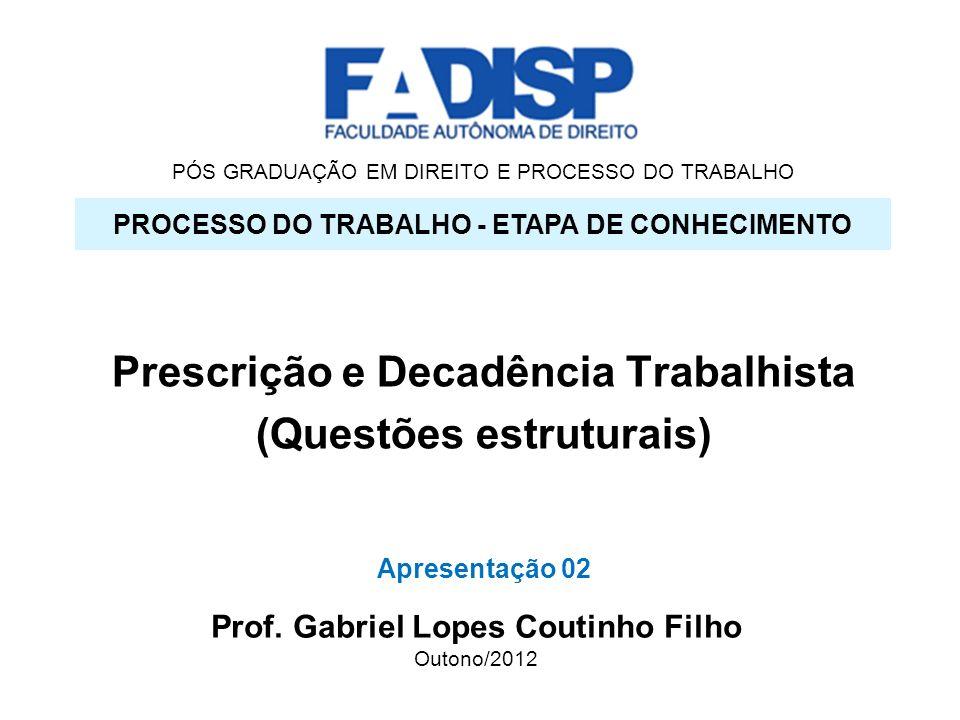 PÓS GRADUAÇÃO EM DIREITO E PROCESSO DO TRABALHO Prescrição e Decadência Trabalhista (Questões estruturais) PROCESSO DO TRABALHO - ETAPA DE CONHECIMENT