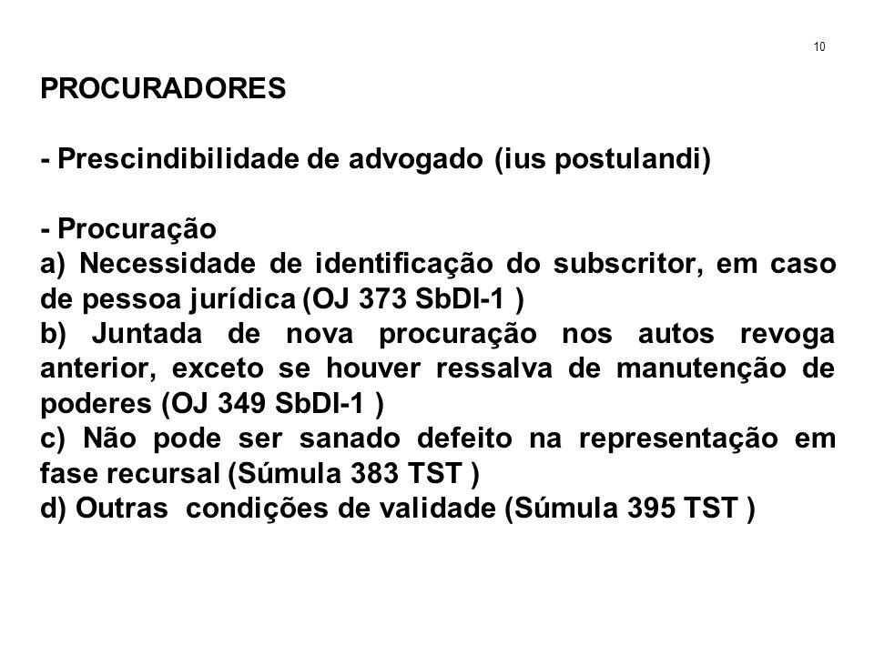 PROCURADORES - Prescindibilidade de advogado (ius postulandi) - Procuração a) Necessidade de identificação do subscritor, em caso de pessoa jurídica (OJ 373 SbDI-1 ) b) Juntada de nova procuração nos autos revoga anterior, exceto se houver ressalva de manutenção de poderes (OJ 349 SbDI-1 ) c) Não pode ser sanado defeito na representação em fase recursal (Súmula 383 TST ) d) Outras condições de validade (Súmula 395 TST ) 10