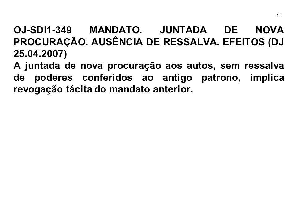 OJ-SDI1-349 MANDATO. JUNTADA DE NOVA PROCURAÇÃO. AUSÊNCIA DE RESSALVA. EFEITOS (DJ 25.04.2007) A juntada de nova procuração aos autos, sem ressalva de