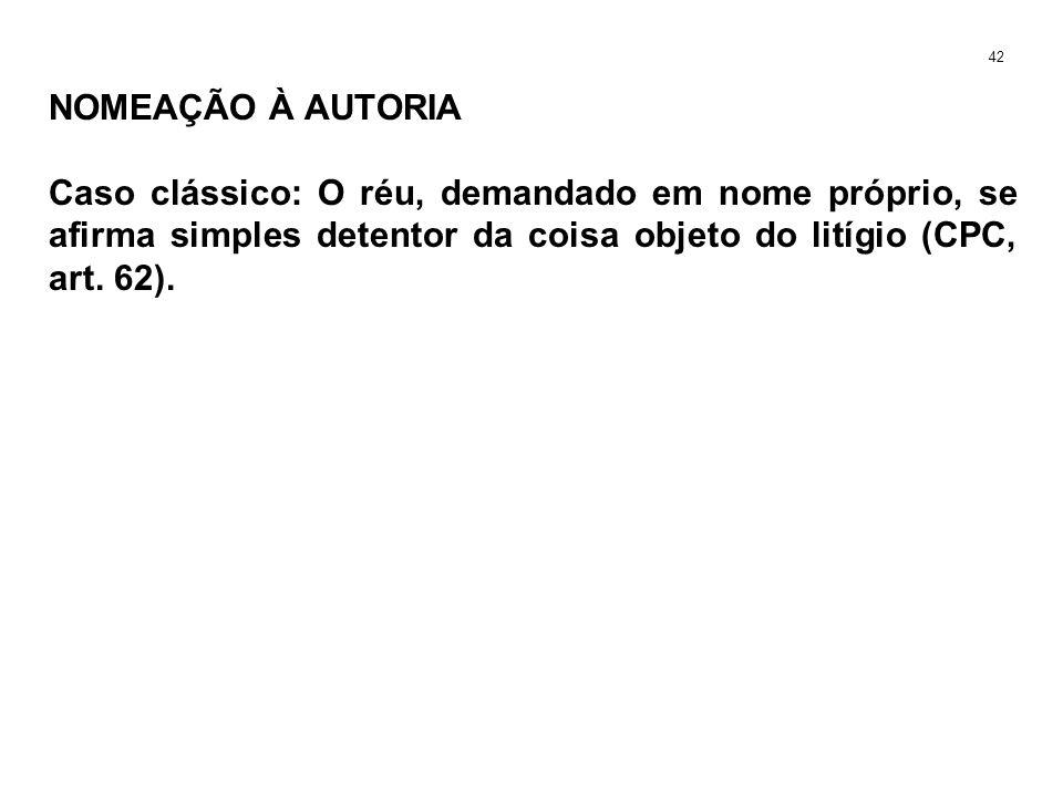 NOMEAÇÃO À AUTORIA Caso clássico: O réu, demandado em nome próprio, se afirma simples detentor da coisa objeto do litígio (CPC, art. 62). 42
