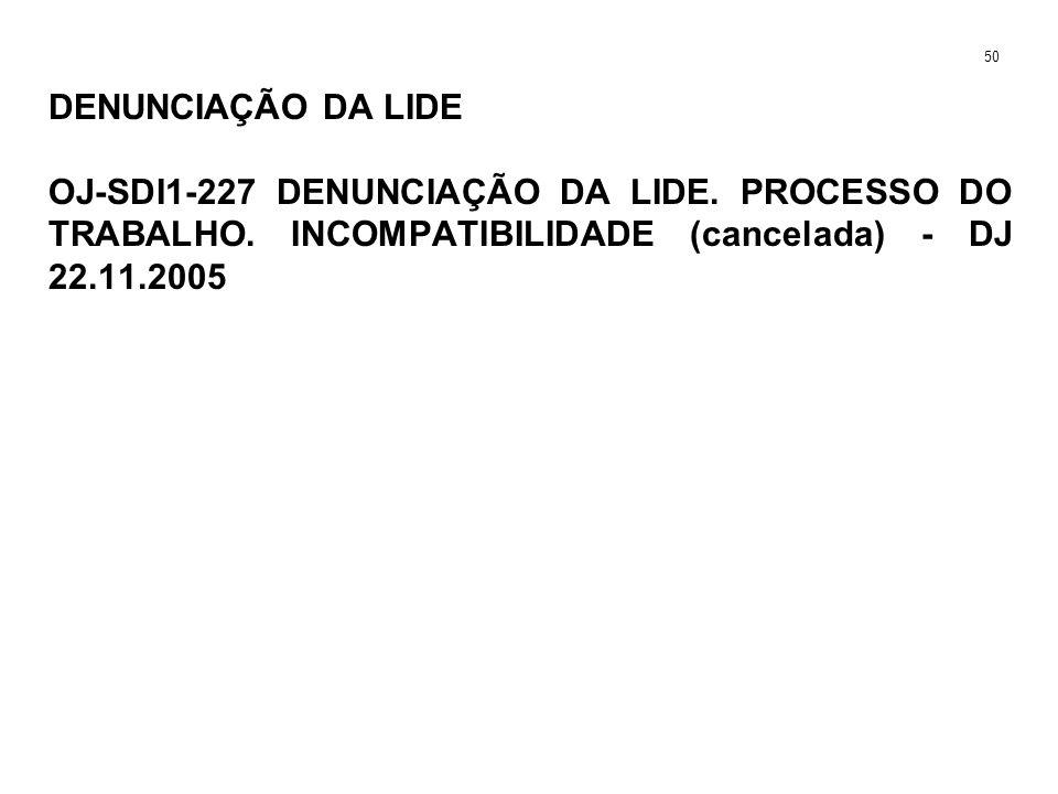 DENUNCIAÇÃO DA LIDE OJ-SDI1-227 DENUNCIAÇÃO DA LIDE. PROCESSO DO TRABALHO. INCOMPATIBILIDADE (cancelada) - DJ 22.11.2005 50