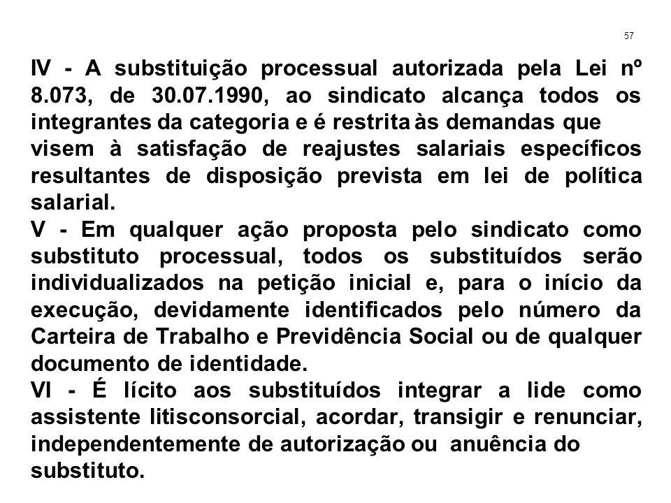 IV - A substituição processual autorizada pela Lei nº 8.073, de 30.07.1990, ao sindicato alcança todos os integrantes da categoria e é restrita às demandas que visem à satisfação de reajustes salariais específicos resultantes de disposição prevista em lei de política salarial.