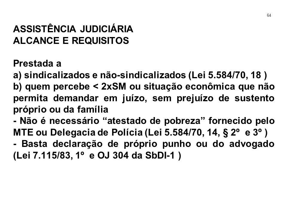 ASSISTÊNCIA JUDICIÁRIA ALCANCE E REQUISITOS Prestada a a) sindicalizados e não-sindicalizados (Lei 5.584/70, 18 ) b) quem percebe < 2xSM ou situação econômica que não permita demandar em juízo, sem prejuízo de sustento próprio ou da família - Não é necessário atestado de pobreza fornecido pelo MTE ou Delegacia de Polícia (Lei 5.584/70, 14, § 2º e 3º ) - Basta declaração de próprio punho ou do advogado (Lei 7.115/83, 1º e OJ 304 da SbDI-1 ) 64