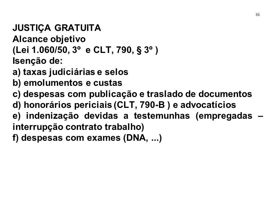 JUSTIÇA GRATUITA Alcance objetivo (Lei 1.060/50, 3º e CLT, 790, § 3º ) Isenção de: a) taxas judiciárias e selos b) emolumentos e custas c) despesas com publicação e traslado de documentos d) honorários periciais (CLT, 790-B ) e advocatícios e) indenização devidas a testemunhas (empregadas – interrupção contrato trabalho) f) despesas com exames (DNA,...) 66