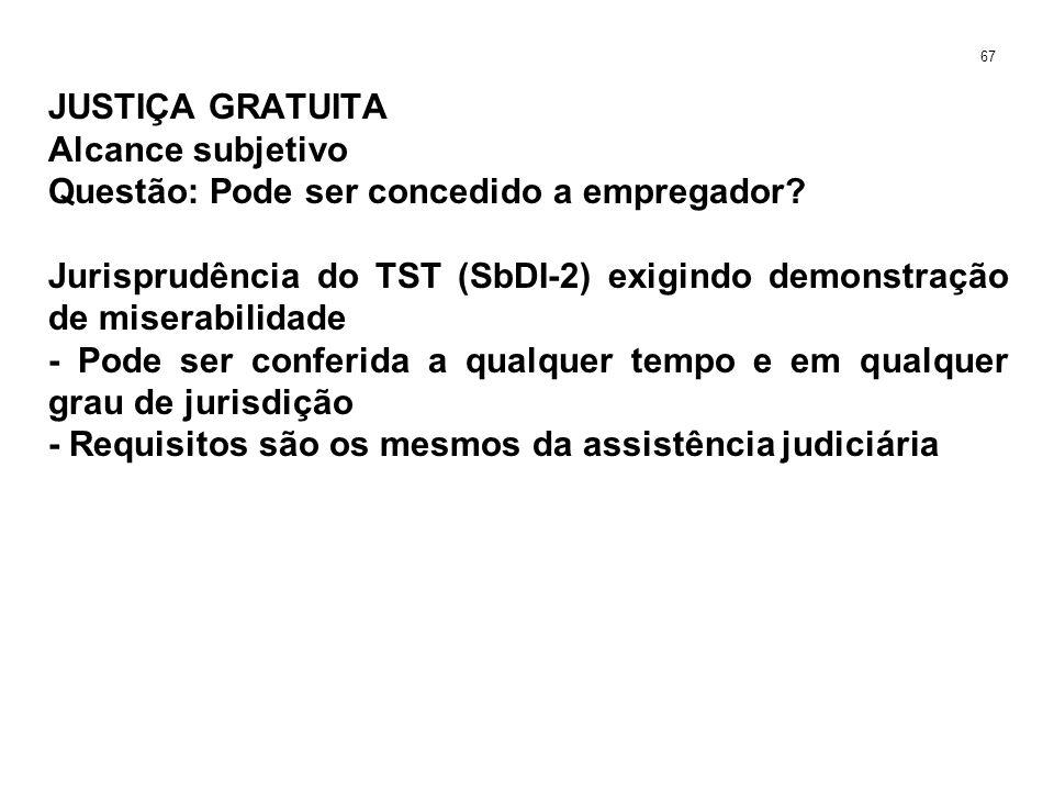 JUSTIÇA GRATUITA Alcance subjetivo Questão: Pode ser concedido a empregador? Jurisprudência do TST (SbDI-2) exigindo demonstração de miserabilidade -