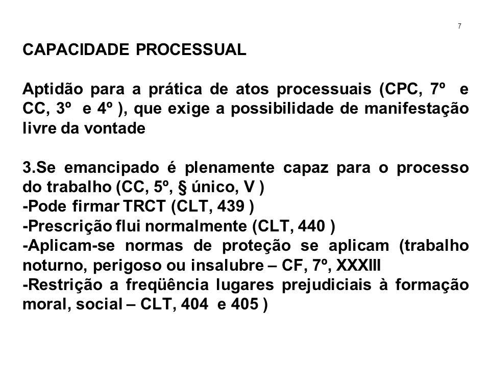 CAPACIDADE PROCESSUAL Aptidão para a prática de atos processuais (CPC, 7º e CC, 3º e 4º ), que exige a possibilidade de manifestação livre da vontade 3.Se emancipado é plenamente capaz para o processo do trabalho (CC, 5º, § único, V ) -Pode firmar TRCT (CLT, 439 ) -Prescrição flui normalmente (CLT, 440 ) -Aplicam-se normas de proteção se aplicam (trabalho noturno, perigoso ou insalubre – CF, 7º, XXXIII -Restrição a freqüência lugares prejudiciais à formação moral, social – CLT, 404 e 405 ) 7