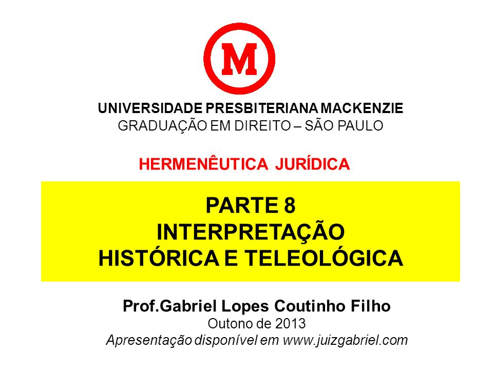 UNIVERSIDADE PRESBITERIANA MACKENZIE GRADUAÇÃO EM DIREITO – SÃO PAULO HERMENÊUTICA JURÍDICA Prof.Gabriel Lopes Coutinho Filho Outono de 2013 Apresenta