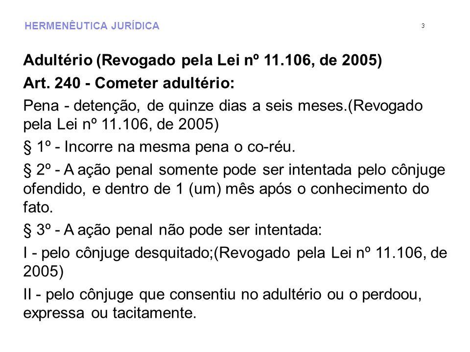 HERMENÊUTICA JURÍDICA Adultério (Revogado pela Lei nº 11.106, de 2005) Art. 240 - Cometer adultério: Pena - detenção, de quinze dias a seis meses.(Rev