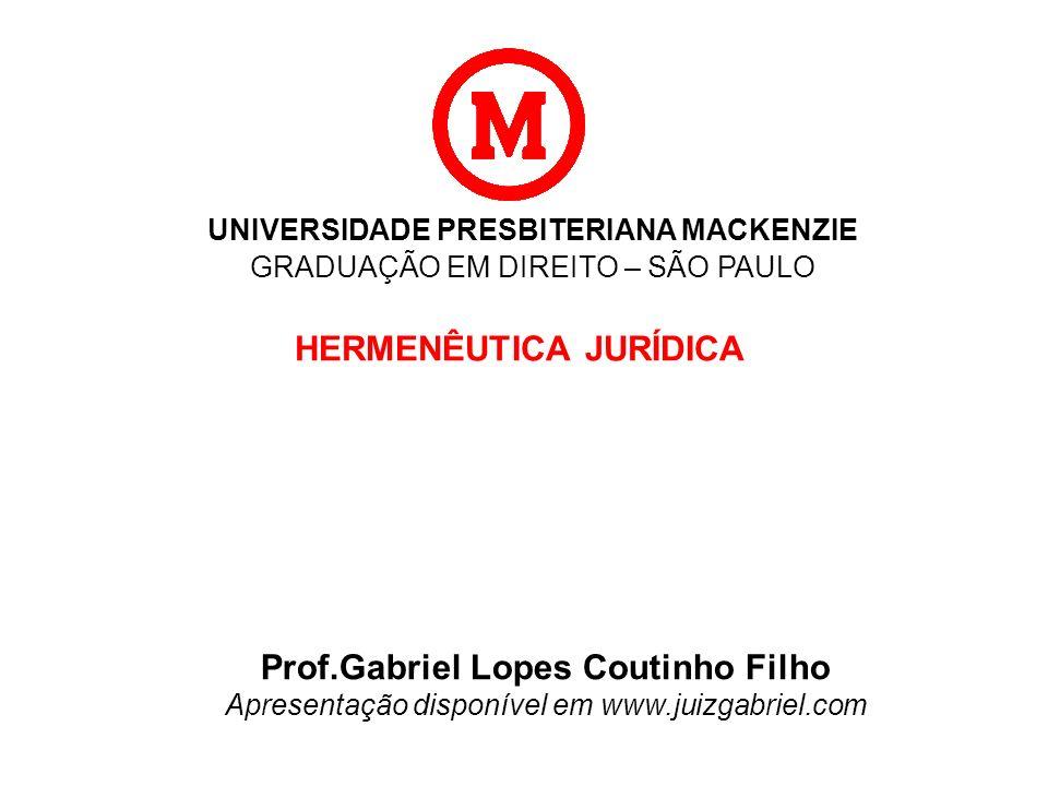UNIVERSIDADE PRESBITERIANA MACKENZIE GRADUAÇÃO EM DIREITO – SÃO PAULO HERMENÊUTICA JURÍDICA Prof.Gabriel Lopes Coutinho Filho Apresentação disponível