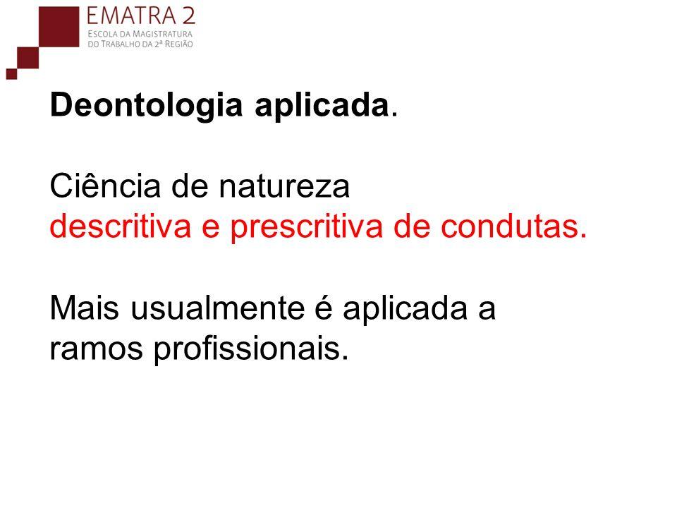 Deontologia aplicada. Ciência de natureza descritiva e prescritiva de condutas. Mais usualmente é aplicada a ramos profissionais.
