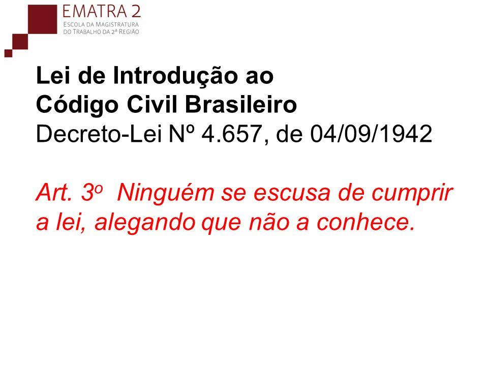 Lei de Introdução ao Código Civil Brasileiro Decreto-Lei Nº 4.657, de 04/09/1942 Art. 3 o Ninguém se escusa de cumprir a lei, alegando que não a conhe