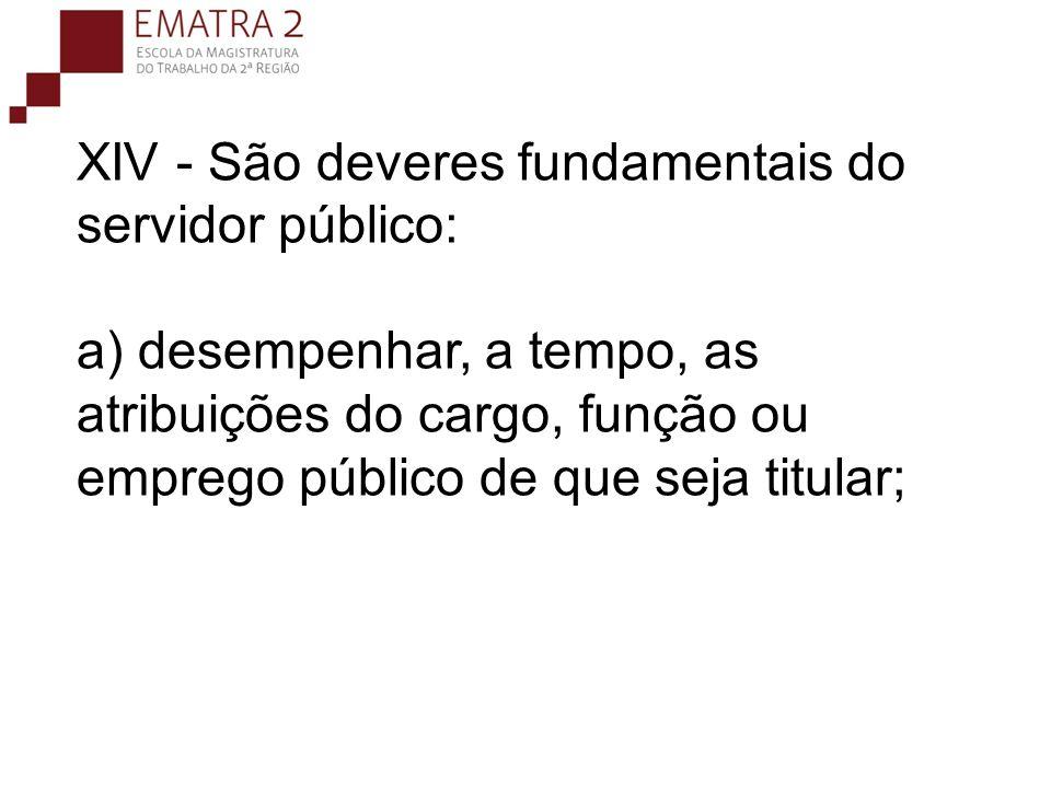 XIV - São deveres fundamentais do servidor público: a) desempenhar, a tempo, as atribuições do cargo, função ou emprego público de que seja titular;