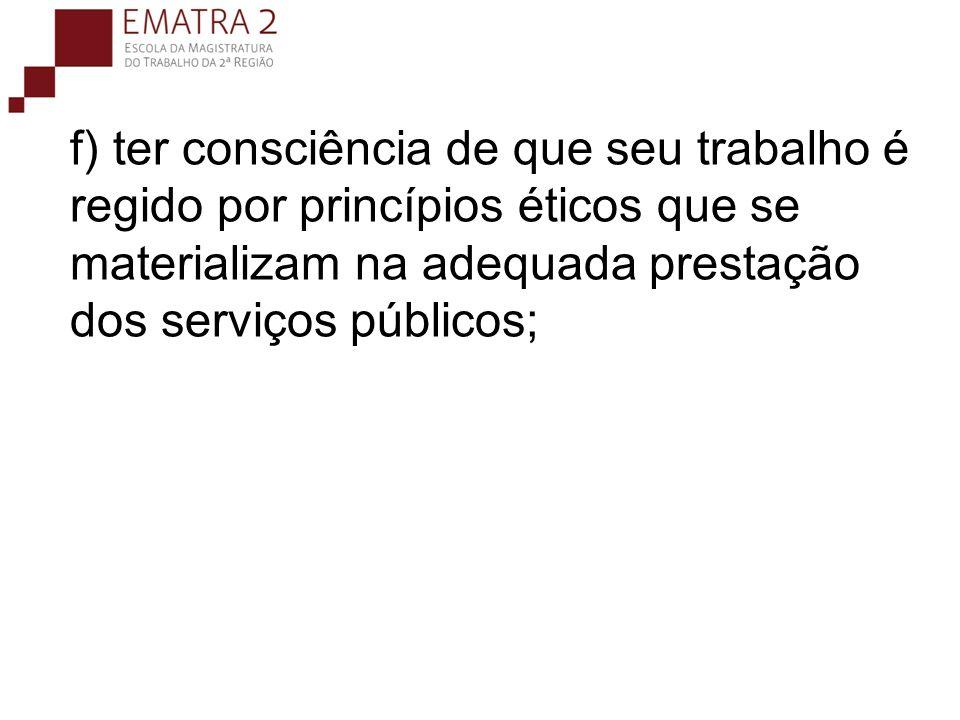 f) ter consciência de que seu trabalho é regido por princípios éticos que se materializam na adequada prestação dos serviços públicos;