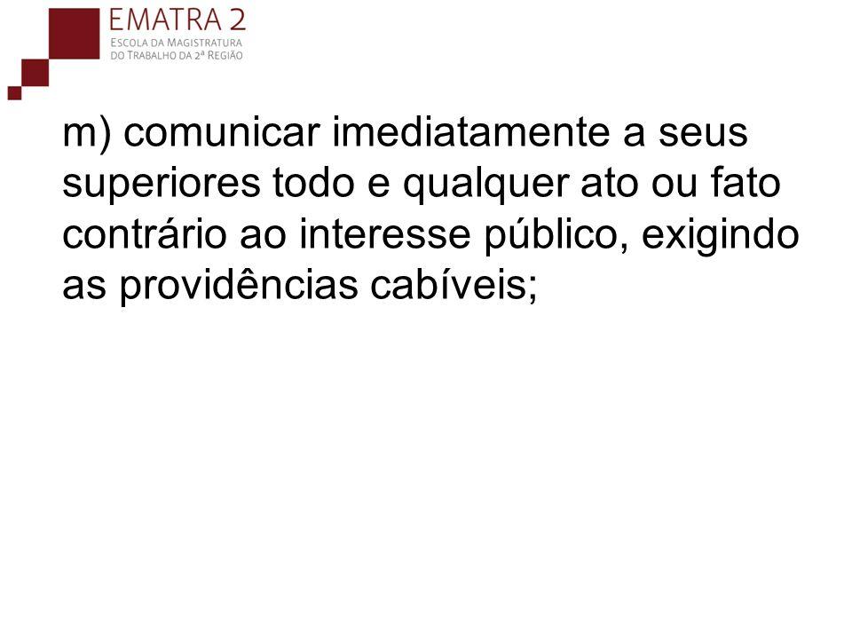 m) comunicar imediatamente a seus superiores todo e qualquer ato ou fato contrário ao interesse público, exigindo as providências cabíveis;