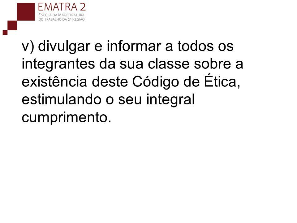 v) divulgar e informar a todos os integrantes da sua classe sobre a existência deste Código de Ética, estimulando o seu integral cumprimento.