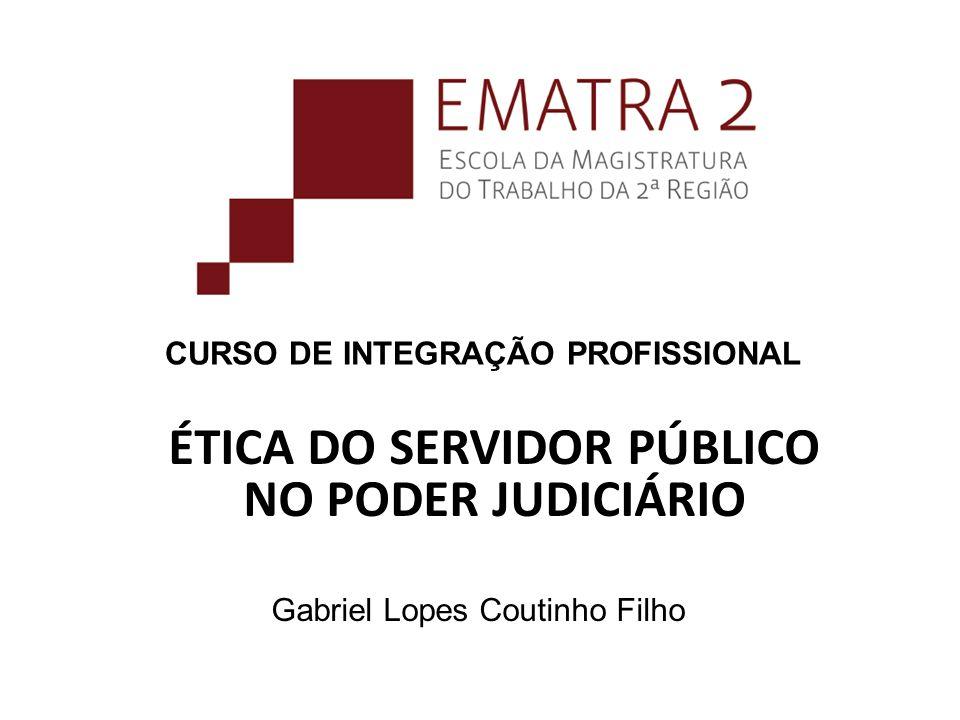 CURSO DE INTEGRAÇÃO PROFISSIONAL Gabriel Lopes Coutinho Filho ÉTICA DO SERVIDOR PÚBLICO NO PODER JUDICIÁRIO