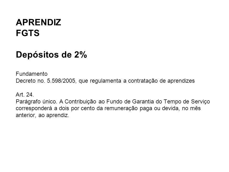 APRENDIZ FGTS Depósitos de 2% Fundamento Decreto no. 5.598/2005, que regulamenta a contratação de aprendizes Art. 24. Parágrafo único. A Contribuição