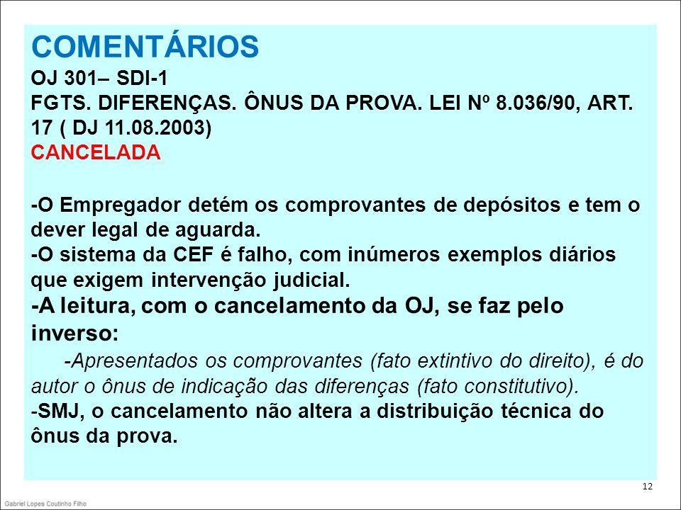 . 12 COMENTÁRIOS OJ 301– SDI-1 FGTS. DIFERENÇAS. ÔNUS DA PROVA. LEI Nº 8.036/90, ART. 17 ( DJ 11.08.2003) CANCELADA -O Empregador detém os comprovante