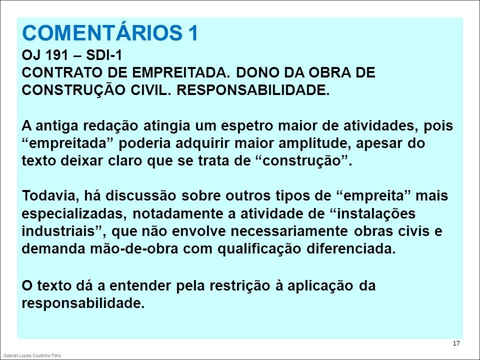 . 17 COMENTÁRIOS 1 OJ 191 – SDI-1 CONTRATO DE EMPREITADA. DONO DA OBRA DE CONSTRUÇÃO CIVIL. RESPONSABILIDADE. A antiga redação atingia um espetro maio