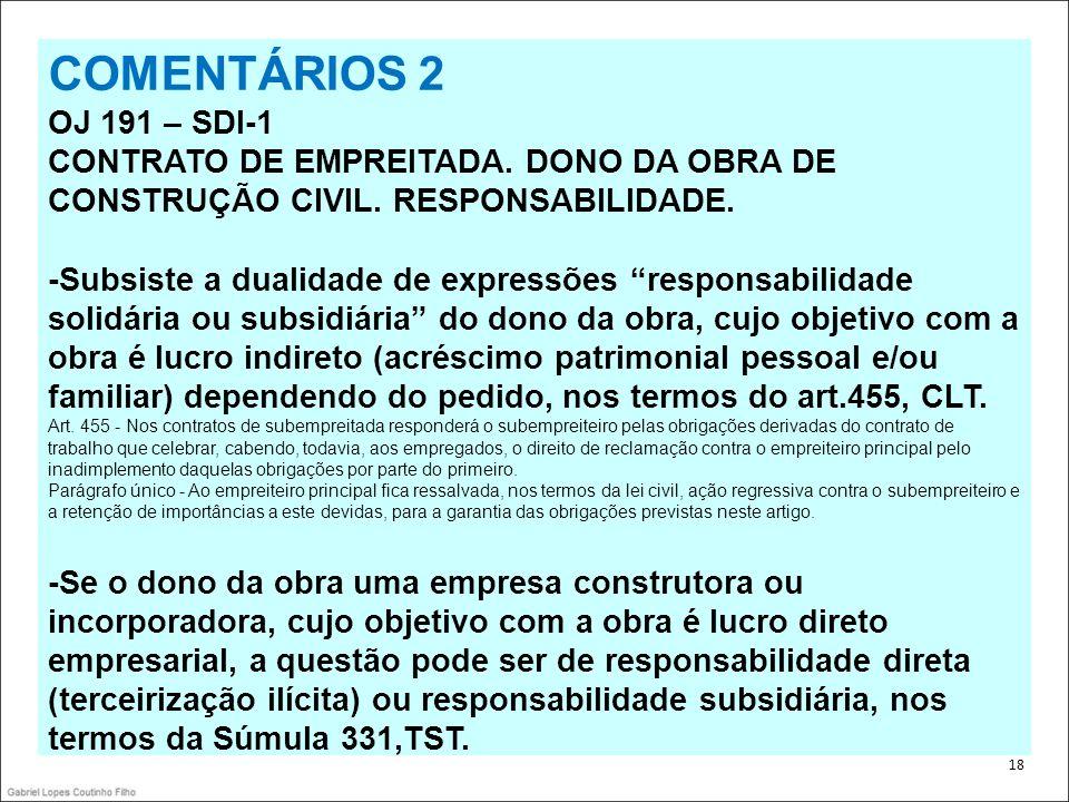 . 18 COMENTÁRIOS 2 OJ 191 – SDI-1 CONTRATO DE EMPREITADA. DONO DA OBRA DE CONSTRUÇÃO CIVIL. RESPONSABILIDADE. -Subsiste a dualidade de expressões resp