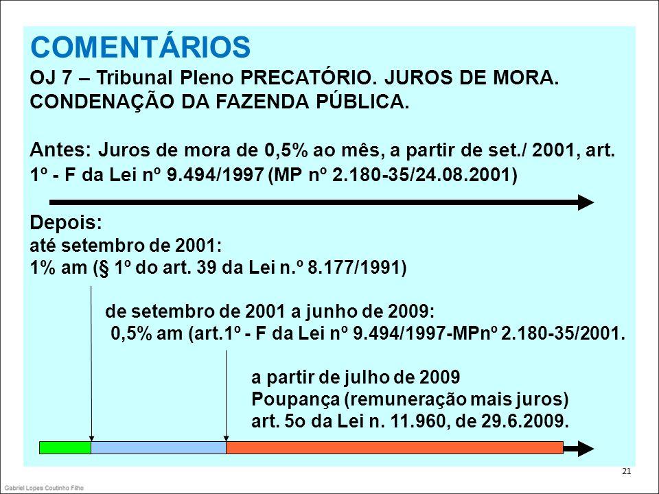 . 21 COMENTÁRIOS OJ 7 – Tribunal Pleno PRECATÓRIO. JUROS DE MORA. CONDENAÇÃO DA FAZENDA PÚBLICA. Antes: J uros de mora de 0,5% ao mês, a partir de set