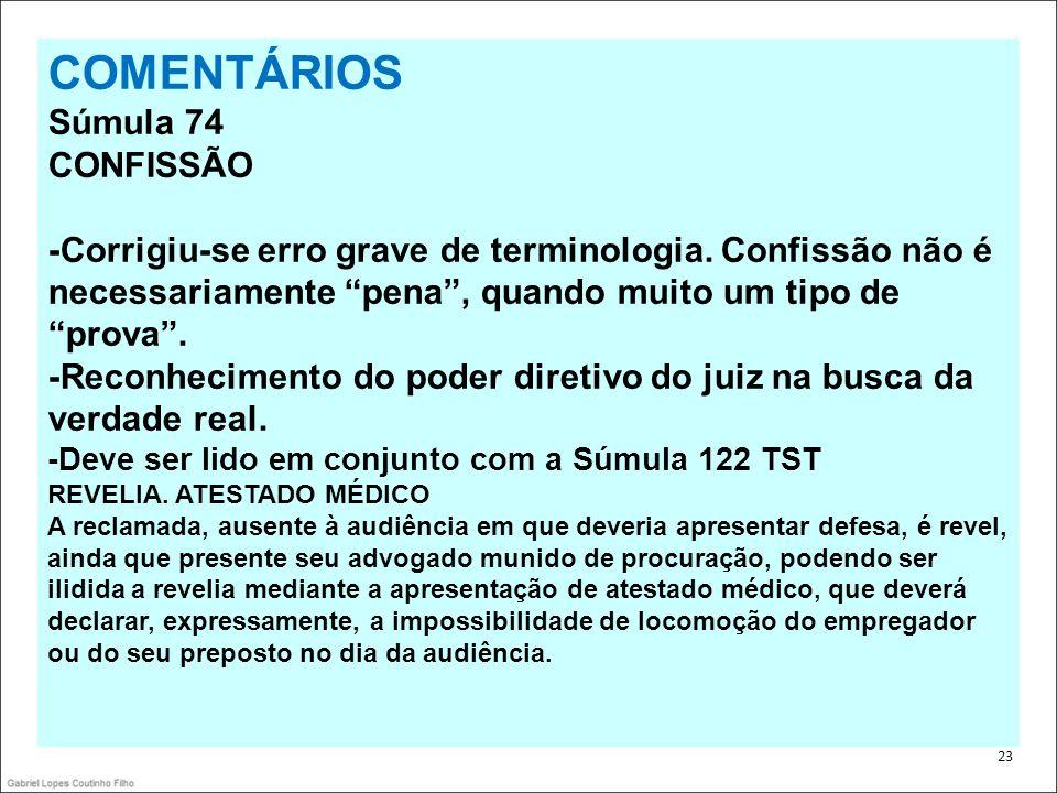 . 23 COMENTÁRIOS Súmula 74 CONFISSÃO -Corrigiu-se erro grave de terminologia. Confissão não é necessariamente pena, quando muito um tipo de prova. -Re