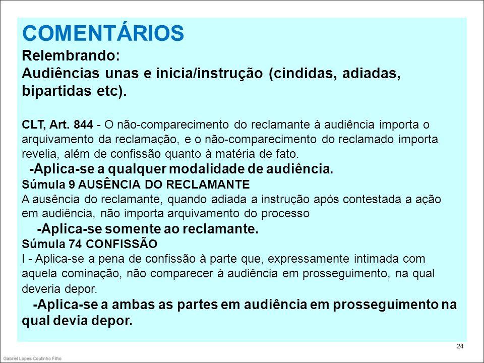 . 24 COMENTÁRIOS Relembrando: Audiências unas e inicia/instrução (cindidas, adiadas, bipartidas etc). CLT, Art. 844 - O não-comparecimento do reclaman