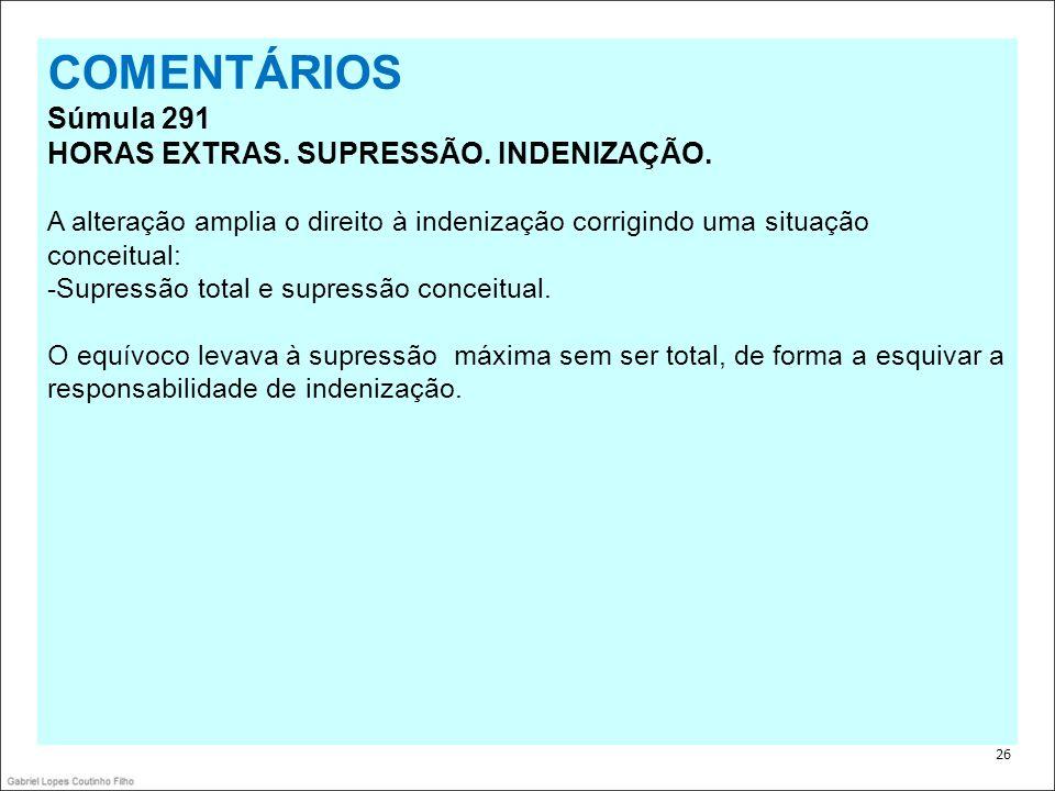 . 26 COMENTÁRIOS Súmula 291 HORAS EXTRAS. SUPRESSÃO. INDENIZAÇÃO. A alteração amplia o direito à indenização corrigindo uma situação conceitual: -Supr